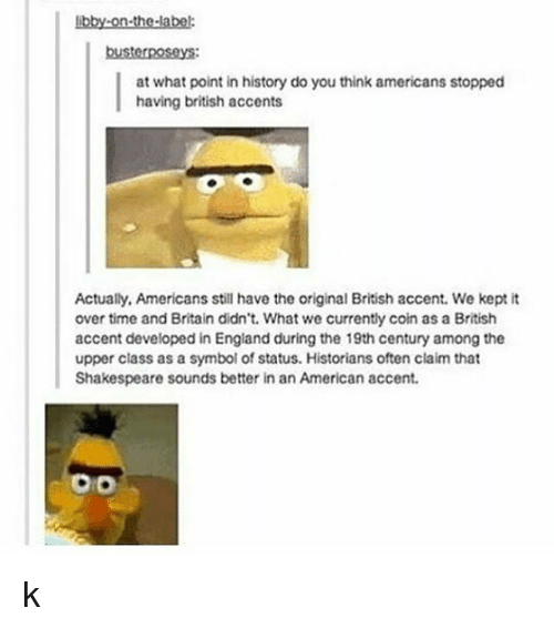 England, Shakespeare, and Tumblr: libby-on-the-label:  busterposeys:  at what point in history do you think americans stopped  having british accents  Actually, Americans still have the original British accent. We kept it  over time and Britain didn't. What we currently coin as a British  accent developed in England during the 19th century among the  upper class as a symbol of status. Historians often claim that  Shakespeare sounds better in an American accent.  Do k