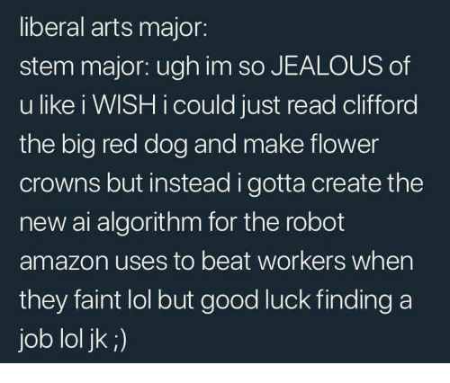 Amazon, Jealous, and Lol: liberal arts major:  stem major: ugh im so JEALOUS of  u like i WISH i could just read clifford  the big red dog and make flower  crowns but instead i gotta create the  new ai algorithm for the robot  amazon uses to beat workers when  they faint lol but good luck finding a  job lol jk ;)