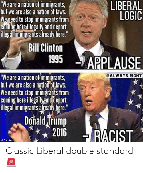 """Bill Clinton, Donald Trump, and Logic: LIBERAL  LOGIC  """"We are a nation of immigrants  but we are also a nation of laws.  We need to stop immigrants from  coming hereillegally and deport  llegallimmigrants already here.""""  Bill Clinton  1995 APPLAUSE  ALWAYS.RIGHT  We are a nation of immigrants,  but we are also a nation of laws.  We need to stop immigrants from  coming hereillegallyand deport  illegal immigrants already here.""""  Donald Trump  2016 !RACIST  © Twitter Classic Liberal double standard 🚨"""