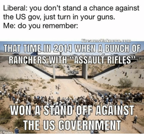 Guns, Memes, and Reuters: Liberal: you don't stand a chance against  the US gov, just turn in your guns.  Me: do you remember:  THAT TIME IN 2014 WHEN A BUNGH OF  RANCHERS WITH CASSAULT RIFLES  WOIN A STAND'OFFIAGAINST  THE US GOVERNMENT  O Reuters