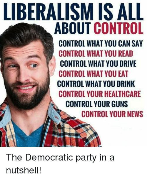 Guns, Memes, and News: LIBERALISM IS ALL  ABOUT CONTROL  CONTROL WHAT YOU CAN SAY  CONTROL WHAT YOU READ  CONTROL WHAT YOU DRIVE  CONTROL WHAT YOU EAT  CONTROL WHAT YOU DRINK  CONTROL YOUR HEALTHCARE  CONTROL YOUR GUNS  CONTROL YOUR NEWS The Democratic party in a nutshell!