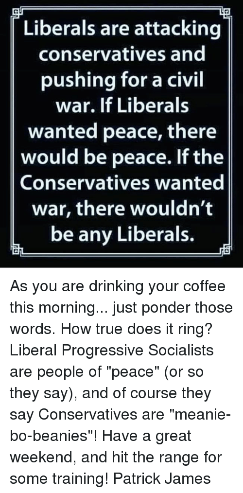 "Drinking, Memes, and True: Liberals are attacking  conservatives and  pushing for a civil  war. If Liberals  wanted peace, there  would be peace. If the  Conservatives wanted  war, there wouldn't  be any Liberals. As you are drinking your coffee this morning... just ponder those words. How true does it ring? Liberal Progressive Socialists are people of ""peace"" (or so they say), and of course they say Conservatives are ""meanie-bo-beanies""!  Have a great weekend, and hit the range for some training! Patrick James"