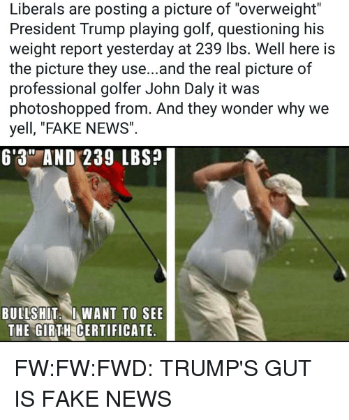 """Fake, News, and Golf: Liberals are posting a picture of """"overweight""""  President Trump playing golf, questioning his  weight report yesterday at 239 lbs. Well here is  the picture they use...and the real picture of  professional golfer John Daly it was  photoshopped from. And they wonder why we  yell, """"FAKE NEWS  6'3"""" AND 239 LBS?  BULLSHIT I WANT TO SEE  THE GIRTH CERTIFICATE"""