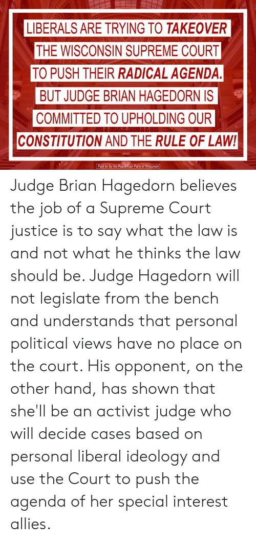 Memes, Party, and Supreme: LIBERALS ARE TRYING TO TAKEOVER  THE WISCONSIN SUPREME COURT  TO PUSH THEIR RADICAL AGENDA.  BUT JUDGE BRIAN HAGEDORN IS  COMMITTED TO UPHOLDING OUR  CONSTITUTION AND THE RULE OF LAW!  Paid for by the Republican Party of Wisconsin Judge Brian Hagedorn believes the job of a Supreme Court justice is to say what the law is and not what he thinks the law should be. Judge Hagedorn will not legislate from the bench and understands that personal political views have no place on the court. His opponent, on the other hand, has shown that she'll be an activist judge who will decide cases based on personal liberal ideology and use the Court to push the agenda of her special interest allies.