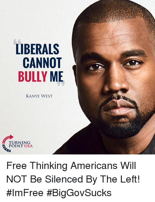 Kanye, Memes, and Free: LIBERALS  CANNOT  BULLY ME  KANYE WEST  URNITNSA  POINT USA Free Thinking Americans Will NOT Be Silenced By The Left! #ImFree #BigGovSucks