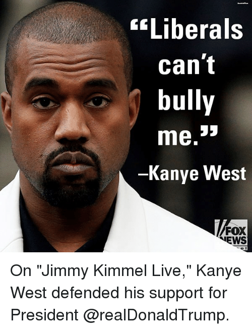 "Kanye, Memes, and News: ""Liberals  can't  bully  Kanye West  FOX  NEWS On ""Jimmy Kimmel Live,"" Kanye West defended his support for President @realDonaldTrump."