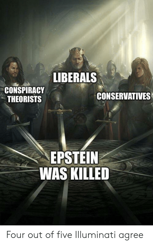 Illuminati, Conspiracy, and Five: LIBERALS  CONSPIRACY  THEORISTS  CONSERVATIVES  EPSTEIN  WAS KILLED Four out of five Illuminati agree