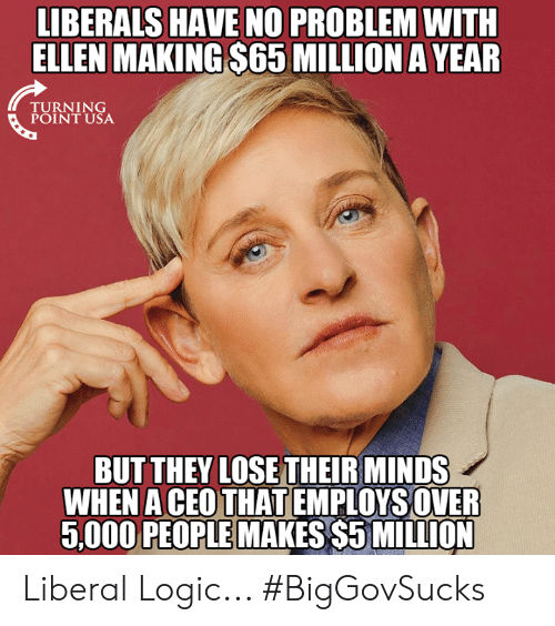 Logic, Memes, and Ellen: LIBERALS HAVE NO PROBLEM WITH  ELLEN MAKING $65 MILLION A YEAR  TURNING  POINT USA  BUT THEY LOSE THEIR MINDS  WHEN A CEOTHAT EMPLOYSOVER  5,000 PEOPLE MAKES $5 MILLION Liberal Logic... #BigGovSucks