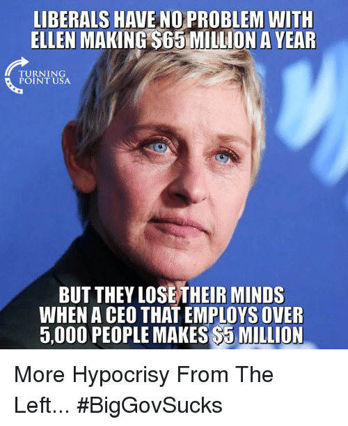 Memes, Ellen, and Hypocrisy: LIBERALS HAVE NO PROBLEM WITH  ELLEN MAKING SG5MILLION A YEAR  TURNING  BUT THEY LOSETHEIR MINDS  WHEN A CEO THAT EMPLOYS OVER  5,000 PEOPLE MAKES $5 MILLION More Hypocrisy From The Left... #BigGovSucks