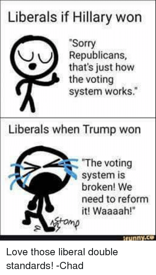 """Love, Memes, and Sorry: Liberals if Hillary won  """"Sorry  Republicans,  that's just how  the voting  system works.""""  Liberals when Trump won  The voting  system is  broken! We  need to reform  it! Waaaah Love those liberal double standards!  -Chad"""