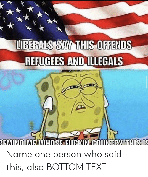 Text, Who, and One: LIBERALS SAY THIS OFFENDS  REFUGEES AND ILLEGALS  5  REMIND MEWHOSE EUCKIN COUNTRY THIS IS Name one person who said this, also BOTTOM TEXT