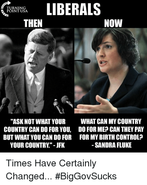"Memes, Control, and Birth Control: LIBERALS  THEN  TURNING  POINT USA  NOW  ""ASK NOT WHAT YOUR  COUNTRY CAN DO FOR YOU,  BUT WHAT YOU CAN DO FOR  YOUR COUNTRY"" - JFK  WHAT CAN MY COUNTRY  DO FOR ME? CAN THEY PAY  FOR MY BIRTH CONTROL?  SANDRA FLUKE Times Have Certainly Changed... #BigGovSucks"