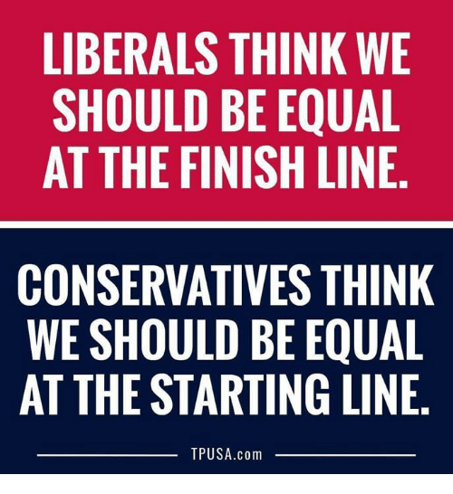 Finish Line, Memes, and 🤖: LIBERALS THINK WE  SHOULD BE EQUAL  AT THE FINISH LINE  CONSERVATIVES THINK  WE SHOULD BE EQUAL  AT THE STARTING LINE.  TPUSA.com