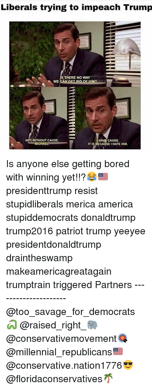 America, Bored, and Memes: Liberals trying to impeach Trump  ng pro  IS THERE NO WAY  WE CAN GET RID OF HIM2ESE  NOT WITHOUT CAUSE  MICHAE  HAVE CAUSE.  IT IS BECAUSEI HATE HIM. Is anyone else getting bored with winning yet!!?😂🇺🇸 presidenttrump resist stupidliberals merica america stupiddemocrats donaldtrump trump2016 patriot trump yeeyee presidentdonaldtrump draintheswamp makeamericagreatagain trumptrain triggered Partners --------------------- @too_savage_for_democrats🐍 @raised_right_🐘 @conservativemovement🎯 @millennial_republicans🇺🇸 @conservative.nation1776😎 @floridaconservatives🌴
