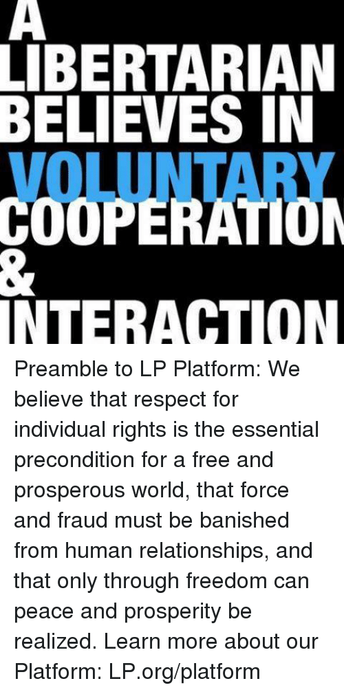 Memes, Banished, and 🤖: LIBERTARIAN  BELIEVES IN  INTERACTION Preamble to LP Platform: We believe that respect for individual rights is the essential precondition for a free and prosperous world, that force and fraud must be banished from human relationships, and that only through freedom can peace and prosperity be realized.  Learn more about our Platform: LP.org/platform