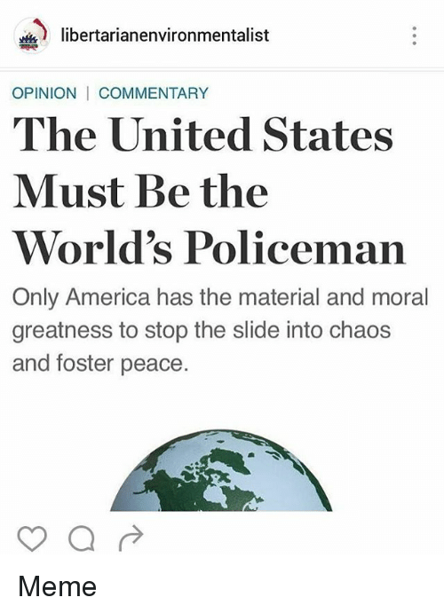 Memes, Materialism, and 🤖: libertarianenvironmentalist  OPINION I COMMENTARY  The United States  Must Be the  World's Policeman  Only America has the material and moral  greatness to stop the slide into chaos  and foster peace. Meme