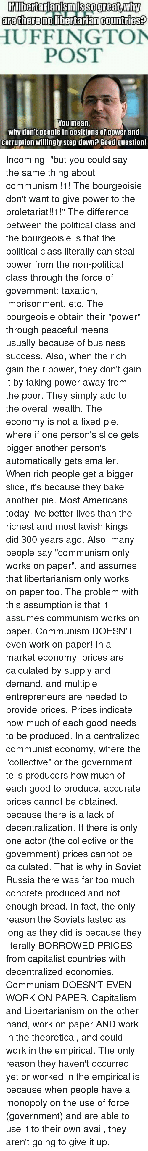 """Baked, Empire, and Memes: libertarianismis SO great DWhy  are there no libertarian Countries  HUFFINGTON  POST  You mean,  why don't people in positions of power and  Corruption Willingly step down? Good question! Incoming: """"but you could say the same thing about communism!!1! The bourgeoisie don't want to give power to the proletariat!!1!"""" The difference between the political class and the bourgeoisie is that the political class literally can steal power from the non-political class through the force of government: taxation, imprisonment, etc. The bourgeoisie obtain their """"power"""" through peaceful means, usually because of business success. Also, when the rich gain their power, they don't gain it by taking power away from the poor. They simply add to the overall wealth. The economy is not a fixed pie, where if one person's slice gets bigger another person's automatically gets smaller. When rich people get a bigger slice, it's because they bake another pie. Most Americans today live better lives than the richest and most lavish kings did 300 years ago. Also, many people say """"communism only works on paper"""", and assumes that libertarianism only works on paper too. The problem with this assumption is that it assumes communism works on paper. Communism DOESN'T even work on paper! In a market economy, prices are calculated by supply and demand, and multiple entrepreneurs are needed to provide prices. Prices indicate how much of each good needs to be produced. In a centralized communist economy, where the """"collective"""" or the government tells producers how much of each good to produce, accurate prices cannot be obtained, because there is a lack of decentralization. If there is only one actor (the collective or the government) prices cannot be calculated. That is why in Soviet Russia there was far too much concrete produced and not enough bread. In fact, the only reason the Soviets lasted as long as they did is because they literally BORROWED PRICES from capitalist countries"""