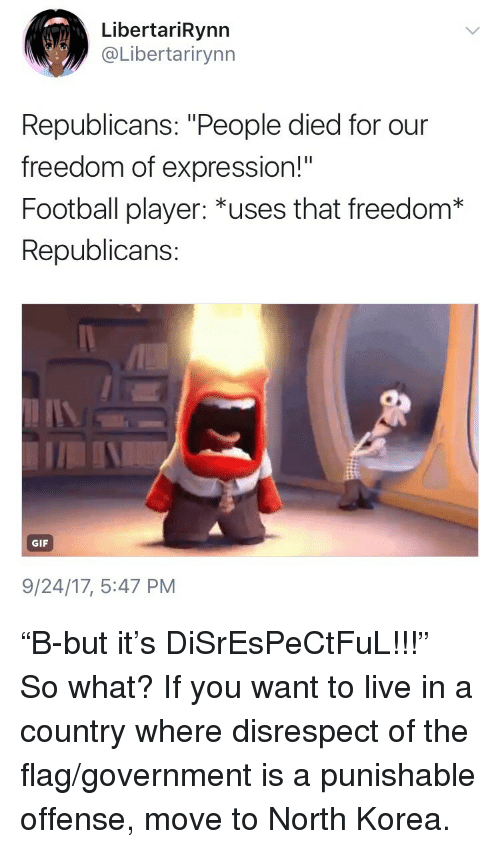 """Football, Gif, and North Korea: LibertariRynn  @Libertarirynn  Republicans: """"People died for our  freedom of expression!""""  Football player: *uses that freedom*  Republicans:  GIF  9/24/17, 5:47 PM <p>&ldquo;B-but it&rsquo;s DiSrEsPeCtFuL!!!&rdquo;</p>  <p>So what? If you want to live in a country where disrespect of the flag/government is a punishable offense, move to North Korea.</p>"""