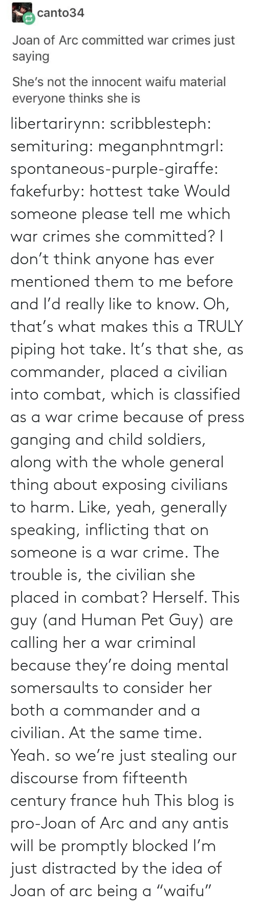 "Crime, Huh, and Soldiers: libertarirynn: scribblesteph:  semituring:  meganphntmgrl:  spontaneous-purple-giraffe:   fakefurby: hottest take  Would someone please tell me which war crimes she committed? I don't think anyone has ever mentioned them to me before and I'd really like to know.    Oh, that's what makes this a TRULY piping hot take. It's that she, as commander, placed a civilian into combat, which is classified as a war crime because of press ganging and child soldiers, along with the whole general thing about exposing civilians to harm. Like, yeah, generally speaking, inflicting that on someone is a war crime. The trouble is, the civilian she placed in combat? Herself.  This guy (and Human Pet Guy) are calling her a war criminal because they're doing mental somersaults to consider her both a commander and a civilian. At the same time.  Yeah.  so we're just stealing our discourse from fifteenth century france huh   This blog is pro-Joan of Arc and any antis will be promptly blocked   I'm just distracted by the idea of Joan of arc being a ""waifu"""