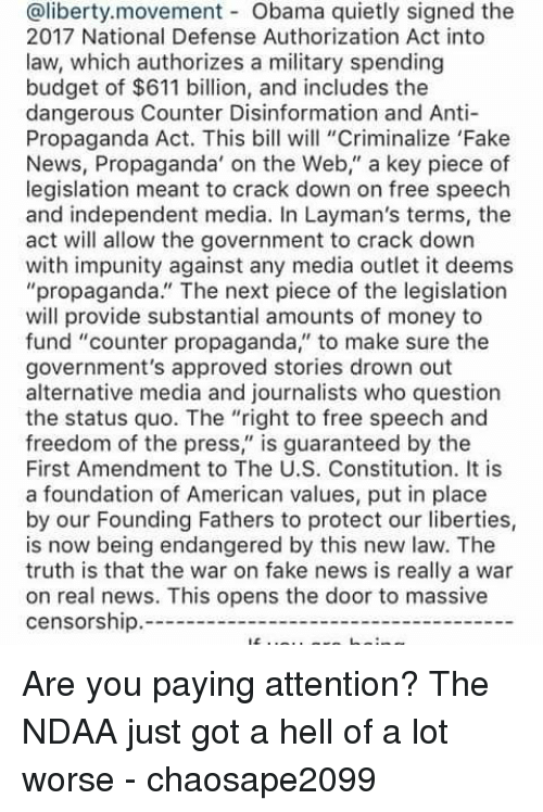"Memes, Budget, and Constitution: @liberty.movement Obama quietly signed the  2017 National Defense Authorization Act into  law, which authorizes a military spending  budget of $611 billion, and includes the  dangerous Counter Disinformation and Anti-  Propaganda Act. This bill will ""Criminalize 'Fake  News, Propaganda"" on the Web,"" a key piece of  legislation meant to crack down on free speech  and independent media. In Layman's terms, the  act will allow the government to crack down  with impunity against any media outlet it deems  ""propaganda."" The next piece of the legislation  will provide substantial amounts of money to  fund ""counter propaganda,"" to make sure the  government's approved stories drown out  alternative media and journalists who question  the status quo. The ""right to free speech and  freedom of the press  is guaranteed by the  First Amendment to The U.S. Constitution. It is  a foundation of American values, put in place  by our Founding Fathers to protect our liberties,  is now being endangered by this new law. The  truth is that the war on fake news is really a war  on real news. This opens the door to massive  censorship. Are you paying attention? The NDAA just got a hell of a lot worse  - chaosape2099"