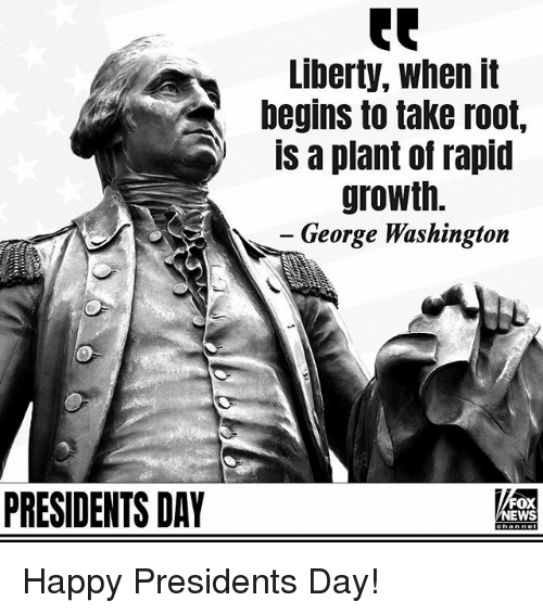 Memes, George Washington, and Happy: Liberty, when it  begins to take root,  is a plant of rapid  growth.  George Washington  PRESIDENTS DAY  FOX  EWS Happy Presidents Day!