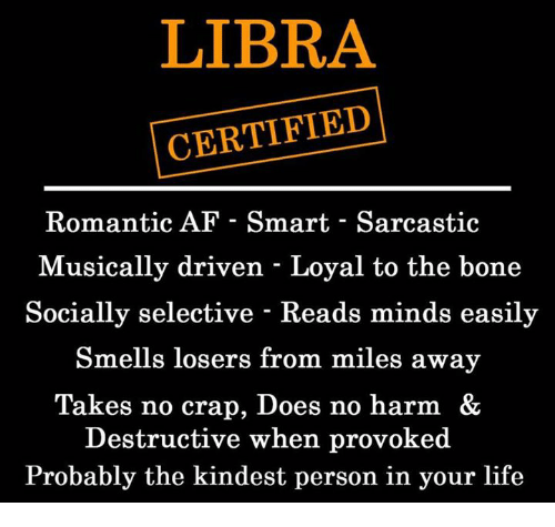 Af, Life, and Libra: LIBRA  CERTIFIED  Romantic AF - Smart - Sarcastic  Musically driven - Loyal to the bone  Socially selective - Reads minds easily  Smells losers from miles away  Takes no crap, Does no harm &  Destructive when provoked  Probably the kindest person in your life
