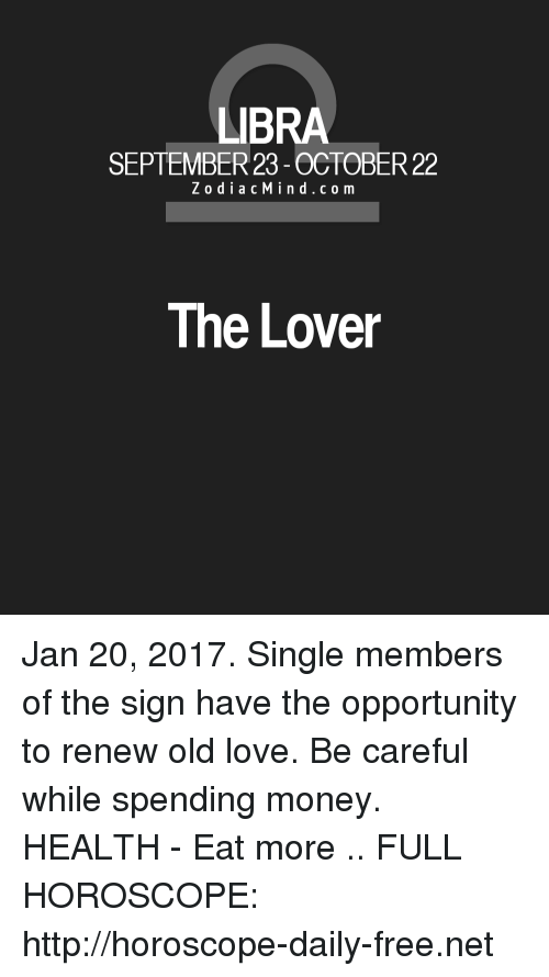 Love, Money, and Free: LIBRA  R23  ZodiacMind.com  The Lover Jan 20, 2017. Single members of the sign have the opportunity to renew old love. Be careful while spending money. HEALTH - Eat more  .. FULL HOROSCOPE: http://horoscope-daily-free.net