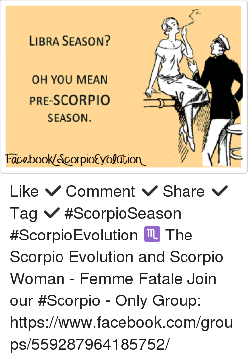 Facebook, Memes, and Evolution: LIBRA SEASON?  OH YOU MEAN  PRE-SCORPIO  SEASON.  Facebook Scorpio Yolation. Like ✔ Comment ✔ Share ✔ Tag ✔ #ScorpioSeason #ScorpioEvolution  ♏  The Scorpio Evolution and Scorpio Woman - Femme Fatale  Join our #Scorpio - Only Group: https://www.facebook.com/groups/559287964185752/