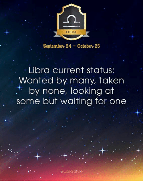Taken, Libra, and Waiting...: LIBRA  September 24 October 23  Libra current status:  Wanted by many, taken  r by none, looking at  some but waiting for one  @Libra Style