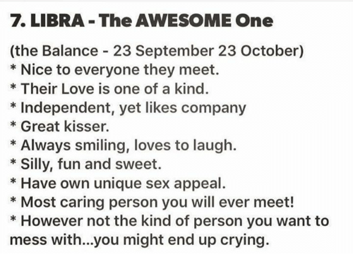 Crying, Love, and Sex: LIBRA The AWESOME One  (the Balance 23 September 23 October)  Nice to everyone they meet.  Their Love is one of a kind.  Independent, yet likes company  Great kisser.  Always smiling, loves to laugh.  Silly, fun and sweet.  Have own unique sex appeal  Most caring person you will ever meet!  However not the kind of person you want to  mess with...you might end up crying.