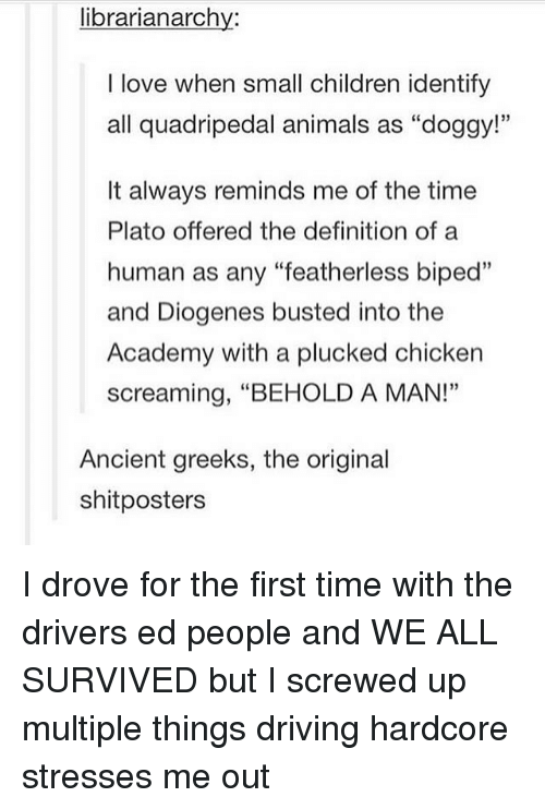 "Animals, Children, and Driving: librarianarchy:  I love when small children identify  all quadripedal animals as ""doggy!""  It always reminds me of the time  Plato offered the definition of a  human as any ""featherless biped""  and Diogenes busted into the  Academy with a plucked chicken  screaming, ""BEHOLD A MAN!""  Ancient greeks, the original  shitposters I drove for the first time with the drivers ed people and WE ALL SURVIVED but I screwed up multiple things driving hardcore stresses me out"