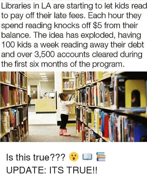 Anaconda, Memes, and True: Libraries in LA are starting to let kids read  to pay off their late fees. Each hour they  spend reading knocks off $5 from their  balance. The idea has exploded, having  100 kids a week reading away their debt  and over 3,500 accounts cleared during  the first six months of the program Is this true??? 😮 📖 📚 UPDATE: ITS TRUE!!