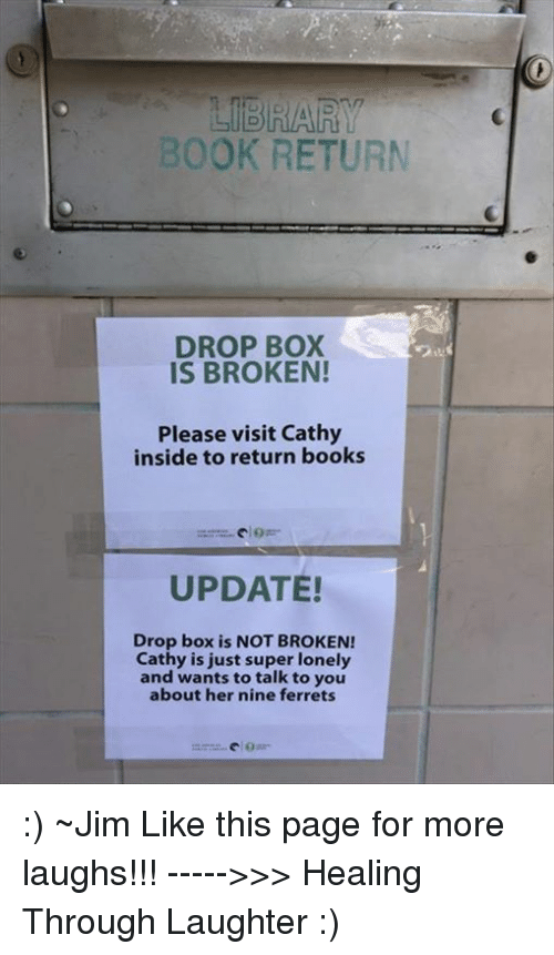 Books, Boxing, and Memes: LIBRARY  BOOK RETURN  DROP BOX  IS BROKEN!  Please visit Cathy  inside to return books  UPDATE!  Drop box is NOT BROKEN!  Cathy is just super lonely  and wants to talk to you  about her nine ferrets :) ~Jim   Like this page for more laughs!!! ----->>> Healing Through Laughter :)