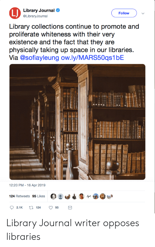 Facepalm, Library, and Space: Library Journal  @LibraryJournal  LJ  Follow  Library collections continue to promote and  proliferate whiteness with their very  existence and the fact that they are  physically taking up space in our libraries.  Via @sofiayleung ow.ly/MARS50qs1bE  Ity  12:20 PM-16 Apr 2019  124 Retweets 95 Likes Library Journal writer opposes libraries