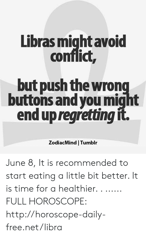 Tumblr, Free, and Horoscope: Libras miqht avoid  conflict,  but push the wrong  buttons and youmight  end up regretting it  ZodiacMind Tumblr June 8, It is recommended to start eating a little bit better. It is time for a healthier. . ...... FULL HOROSCOPE: http://horoscope-daily-free.net/libra