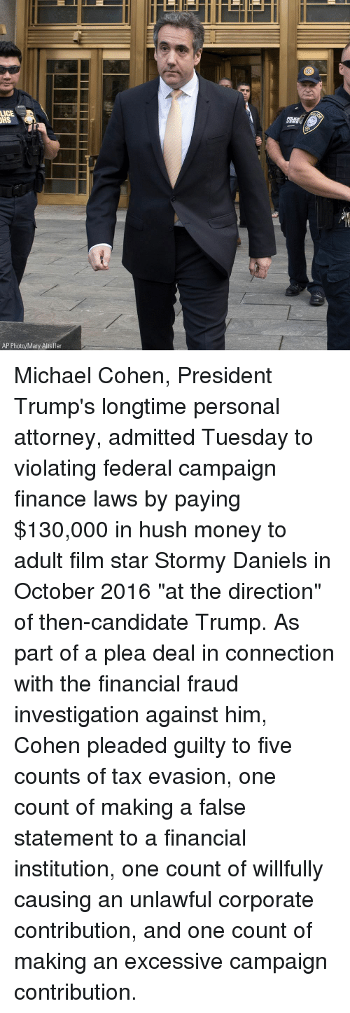 "Finance, Memes, and Money: LICE  SM  AP Photo/Mary Altaffer Michael Cohen, President Trump's longtime personal attorney, admitted Tuesday to violating federal campaign finance laws by paying $130,000 in hush money to adult film star Stormy Daniels in October 2016 ""at the direction"" of then-candidate Trump. As part of a plea deal in connection with the financial fraud investigation against him, Cohen pleaded guilty to five counts of tax evasion, one count of making a false statement to a financial institution, one count of willfully causing an unlawful corporate contribution, and one count of making an excessive campaign contribution."