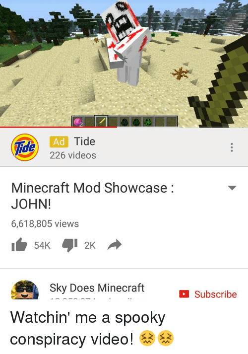 Memes, Minecraft, and Spooky: lide  Ad  Tide  226 videos  Minecraft Mod Showcase  JOHN!  6,618,805 views  Sky Does Minecraft  Subscribe Watchin' me a spooky conspiracy video! 😖😖