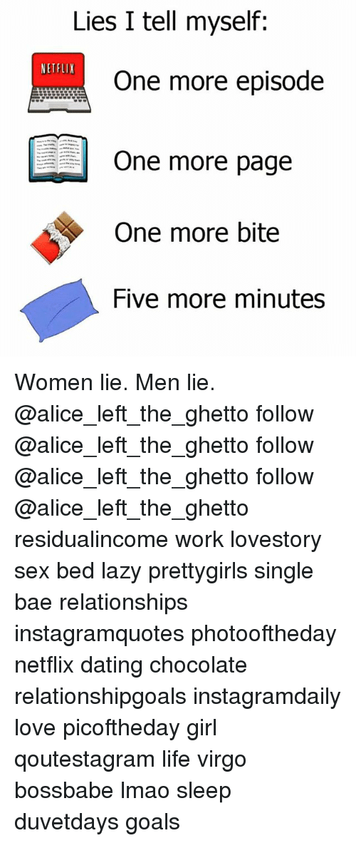 Bae, Dating, and Ghetto: Lies I tell myself:  NETFLIX  One more episode  One more page  One more bite  Five more minutes Women lie. Men lie. @alice_left_the_ghetto follow @alice_left_the_ghetto follow @alice_left_the_ghetto follow @alice_left_the_ghetto residualincome work lovestory sex bed lazy prettygirls single bae relationships instagramquotes photooftheday netflix dating chocolate relationshipgoals instagramdaily love picoftheday girl qoutestagram life virgo bossbabe lmao sleep duvetdays goals