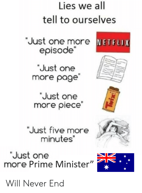 """Dank Memes, Never, and Page: Lies we all  tell to ourselves  Just one more NETF  episode""""  Just one  more page  Just one  more piece""""  Just five more  minutes""""  Just one  more Prime Minister""""  lV Will Never End"""