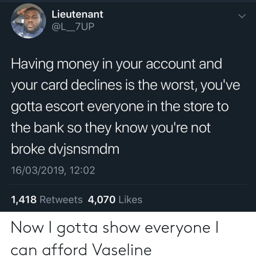 Money, The Worst, and Bank: Lieutenant  @L_7UP  Having money in your account and  your card declines is the worst, you've  gotta escort everyone in the store to  the bank so they know you're not  broke dvjsnsmdm  16/03/2019, 12:02  1,418 Retweets 4,070 Likes Now I gotta show everyone I can afford Vaseline
