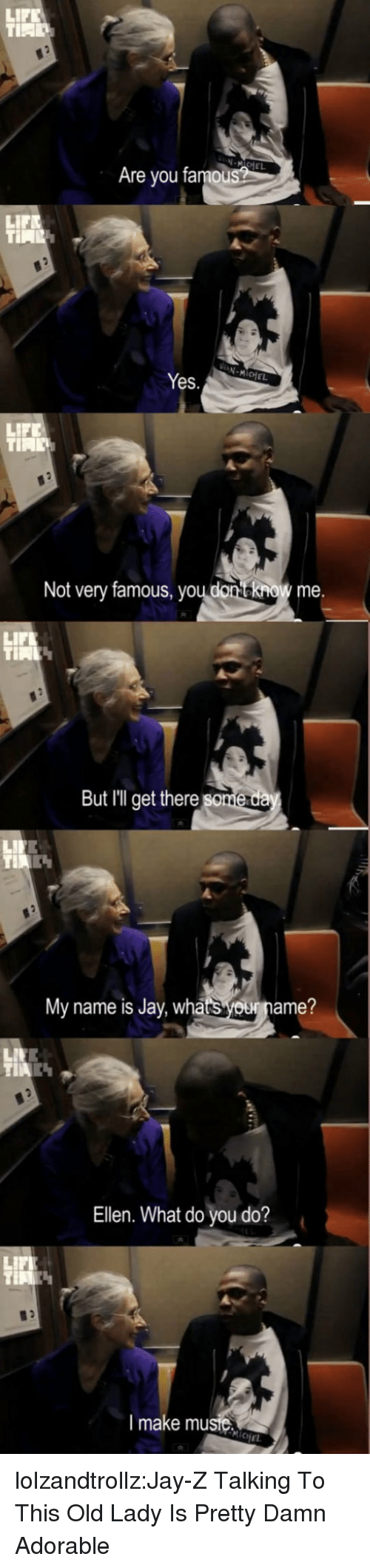 Jay, Jay Z, and Life: LIF  N-MIoE  Are you famou  LIFE  Yes.  LIFE  Not very famous, youdonno me  LIFL  But Illget there  My name is Jay  whatsouname?  Ellen. What do you do?  LIFL  I make musie  CHEL lolzandtrollz:Jay-Z Talking To This Old Lady Is Pretty Damn Adorable