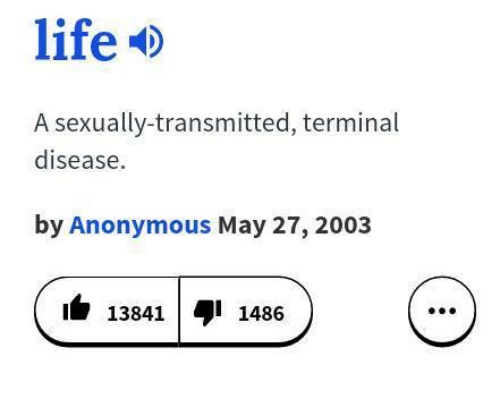 Life, Memes, and Anonymous: life  A sexually-transmitted, terminal  disease.  by Anonymous May 27, 2003  13841 1486