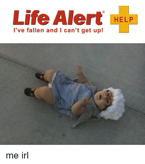 life alert i ve fallen and l can t get up help me irl life meme