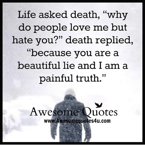 Life Asked Death Why Do People Love Me But Hate You Death Replied