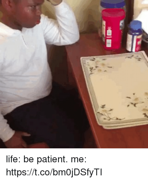 Life, Patient, and Girl Memes: life: be patient. me: https://t.co/bm0jDSfyTI