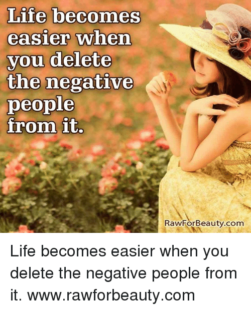 Life, Memes, and 🤖: Life becomes  easier when  you delete  the negative  people  from it  RawForBeauty.com Life becomes easier when you delete the negative people from it. www.rawforbeauty.com