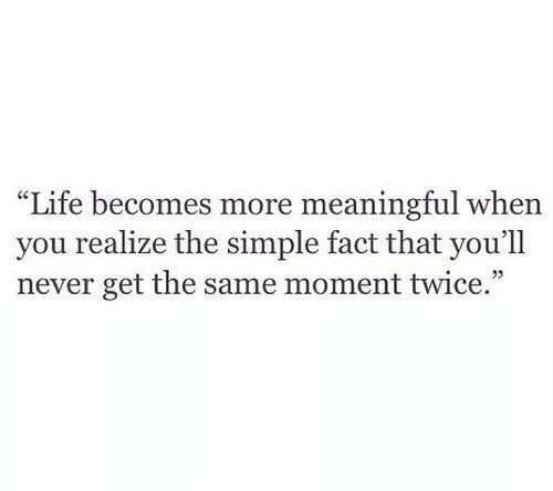 """Life, Never, and Simple: """"Life becomes more meaningful when  you realize the simple fact that you'll  never get the same moment twice."""""""