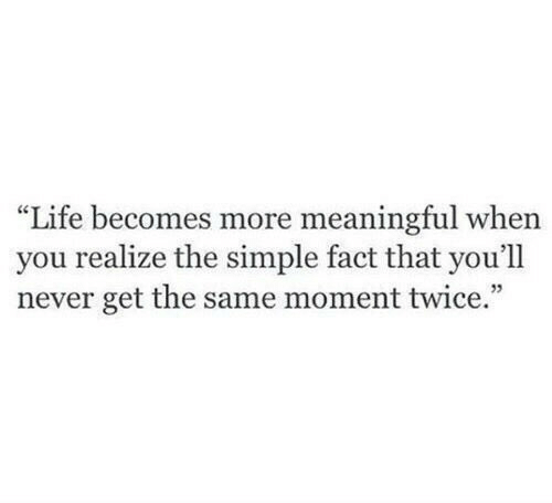 """Life, Never, and Simple: """"Life becomes more meaningful when  you realize the simple fact that you'll  never get the same moment twice."""