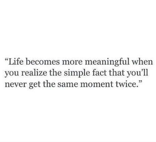 """Life, Never, and Simple: """"Life becomes more meaningful when  you realize the simple fact that you'll  never get the same moment twice.  35"""