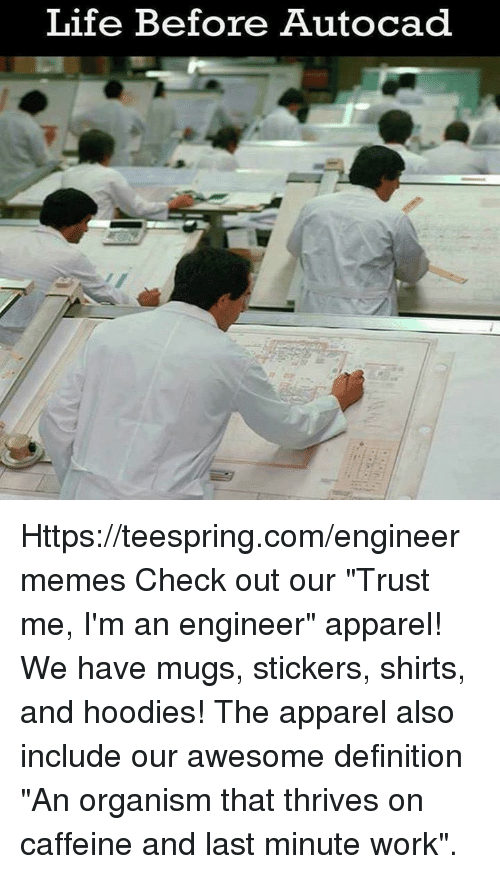 "Life, Work, and Definition: Life Before Autocad Https://teespring.com/engineermemes  Check out our ""Trust me, I'm an engineer"" apparel! We have mugs, stickers, shirts, and hoodies! The apparel also include our awesome definition ""An organism that thrives on caffeine and last minute work""."
